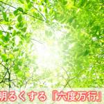 人生を明るくする六度万行(六波羅蜜)とは?仏教に学ぶ 悩み解決の3ステップ-ブッダの心理学④